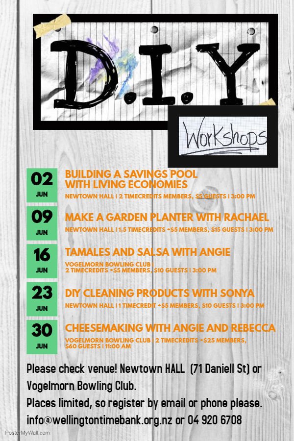 DIY Workshop Series Saturday 2 June Starting a Savings Pool with Living Economies 3PM at Newtown Hall, 71 Daniell St, 2 timecredits or $5; Saturday 9 June Building a Garden Planter with Rachael 3PM at Newtown HALL, 71 Daniell St, 1.5 timecredits +$5 or $15; Saturday 16 June, Tamales and Salsa with Angie 3PM at the Vogelmorn Bowling Club 2 timecredits +$5 or $10; Saturday 23 June DIY Cleaning products with Sonya, 3PM at the Newtown HALL, 71 Daniell St, 1 timecredit +$5 members or $10 guests; Saturday 30 June Cheesemaking with Angie and Rebecca; 2 timecredits + $25 or $60